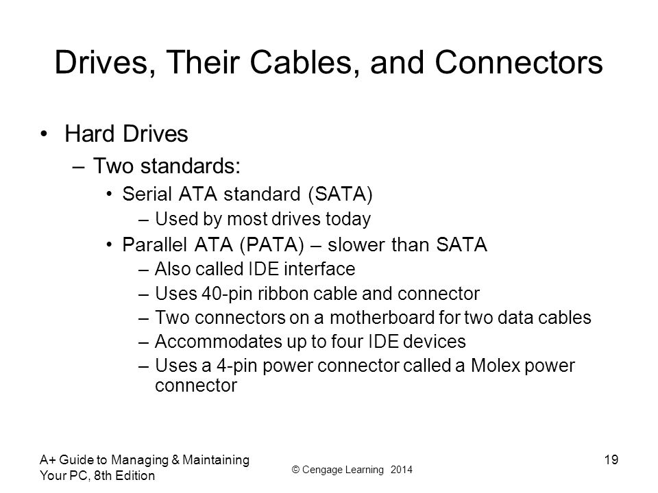 © Cengage Learning 2014 Drives, Their Cables, and Connectors Hard Drives –Two standards: Serial ATA standard (SATA) –Used by most drives today Parallel ATA (PATA) – slower than SATA –Also called IDE interface –Uses 40-pin ribbon cable and connector –Two connectors on a motherboard for two data cables –Accommodates up to four IDE devices –Uses a 4-pin power connector called a Molex power connector A+ Guide to Managing & Maintaining Your PC, 8th Edition 19