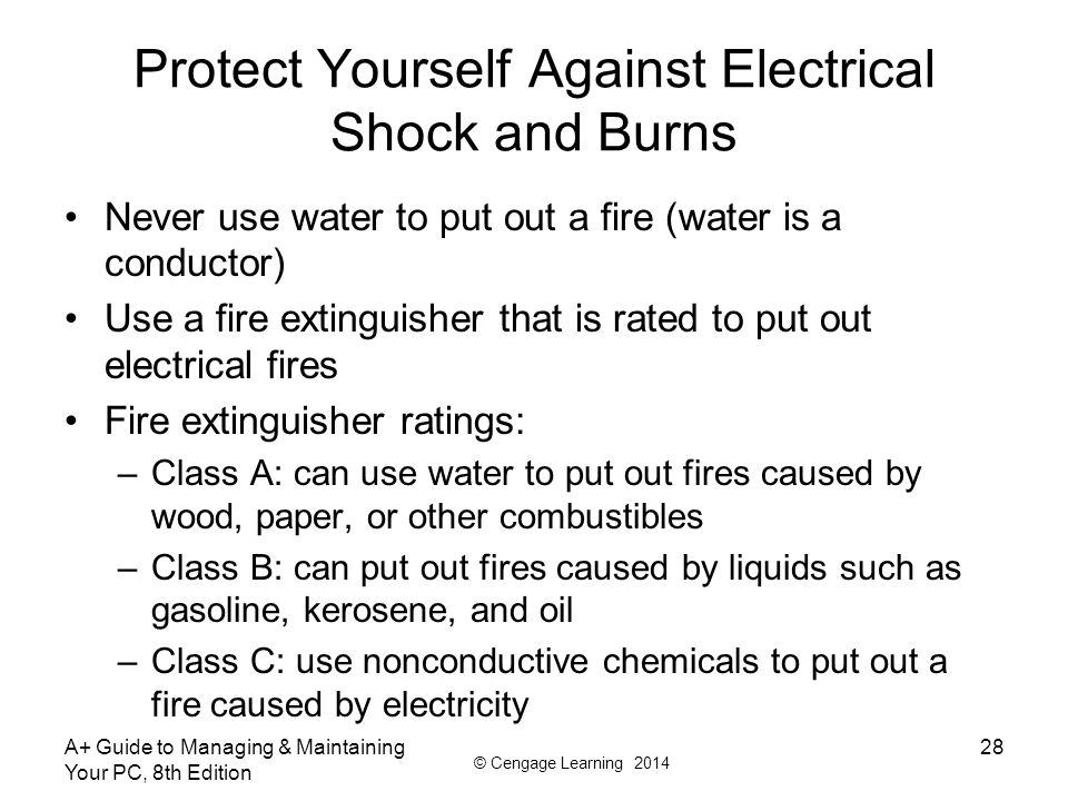 © Cengage Learning 2014 Protect Yourself Against Electrical Shock and Burns Never use water to put out a fire (water is a conductor) Use a fire extinguisher that is rated to put out electrical fires Fire extinguisher ratings: –Class A: can use water to put out fires caused by wood, paper, or other combustibles –Class B: can put out fires caused by liquids such as gasoline, kerosene, and oil –Class C: use nonconductive chemicals to put out a fire caused by electricity A+ Guide to Managing & Maintaining Your PC, 8th Edition 28