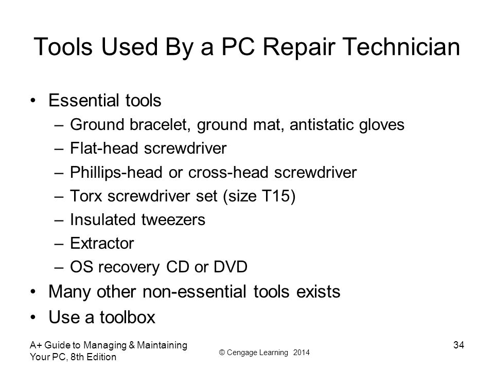 © Cengage Learning 2014 Tools Used By a PC Repair Technician Essential tools –Ground bracelet, ground mat, antistatic gloves –Flat-head screwdriver –Phillips-head or cross-head screwdriver –Torx screwdriver set (size T15) –Insulated tweezers –Extractor –OS recovery CD or DVD Many other non-essential tools exists Use a toolbox A+ Guide to Managing & Maintaining Your PC, 8th Edition 34