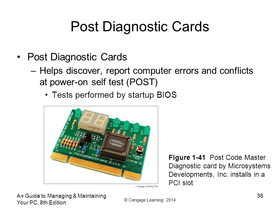 © Cengage Learning 2014 Post Diagnostic Cards –Helps discover, report computer errors and conflicts at power-on self test (POST) Tests performed by startup BIOS A+ Guide to Managing & Maintaining Your PC, 8th Edition 36 Figure 1-41 Post Code Master Diagnostic card by Microsystems Developments, Inc.