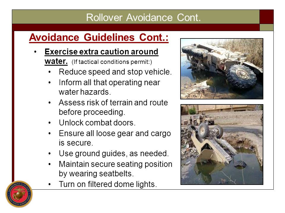 Rollover Avoidance Cont. Avoidance Guidelines Cont.: Exercise extra caution around water. (If tactical conditions permit:) Reduce speed and stop vehic