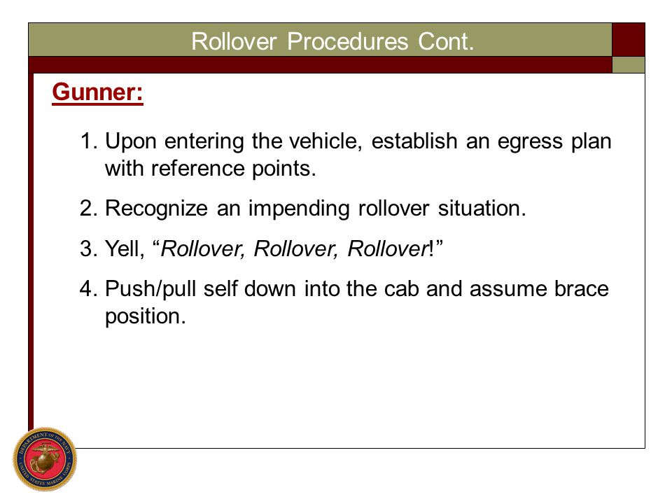 Rollover Procedures Cont. Gunner: 1.Upon entering the vehicle, establish an egress plan with reference points. 2.Recognize an impending rollover situa