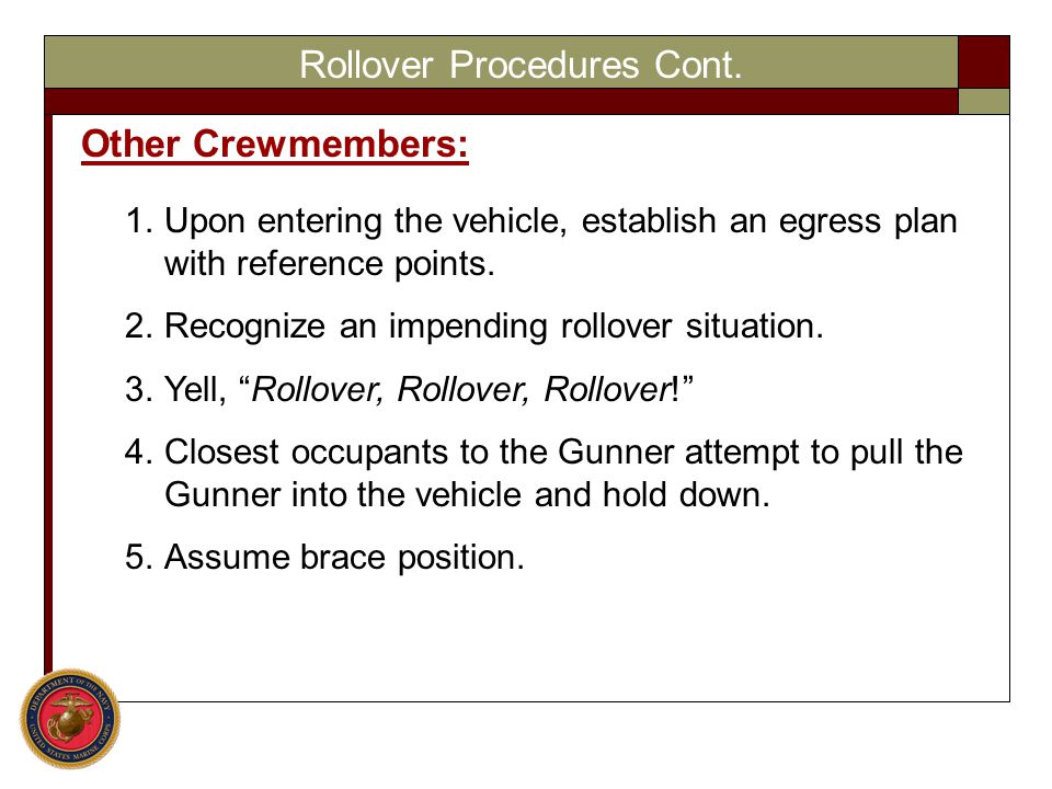 Rollover Procedures Cont. Other Crewmembers: 1.Upon entering the vehicle, establish an egress plan with reference points. 2.Recognize an impending rol