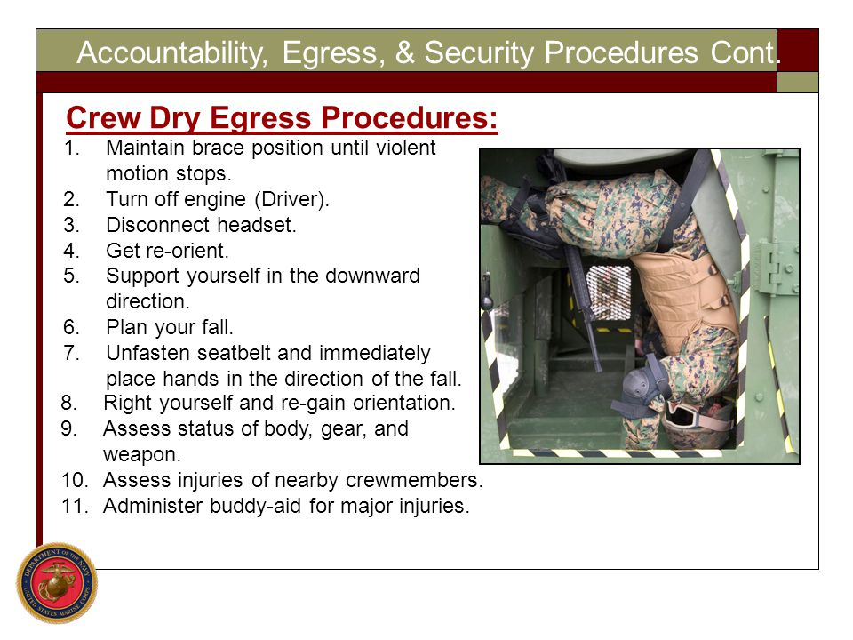 Accountability, Egress, & Security Procedures Cont. Crew Dry Egress Procedures: 8.Right yourself and re-gain orientation. 9.Assess status of body, gea