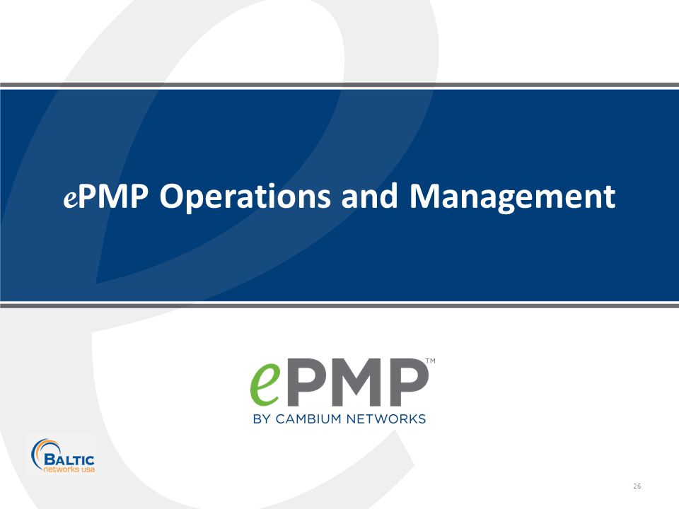 Copyright © 2013 Cambium Networks, Ltd. All rights reserved. 26 e PMP Operations and Management