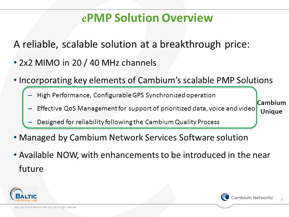 A reliable, scalable solution at a breakthrough price: 2x2 MIMO in 20 / 40 MHz channels Incorporating key elements of Cambium's scalable PMP Solutions – High Performance, Configurable GPS Synchronized operation – Effective QoS Management for support of prioritized data, voice and video – Designed for reliability following the Cambium Quality Process Managed by Cambium Network Services Software solution Available NOW, with enhancements to be introduced in the near future e PMP Solution Overview 5 Cambium Unique