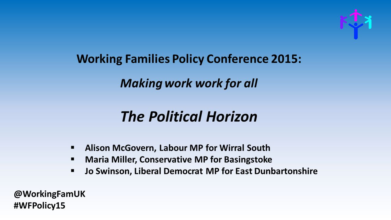 @WorkingFamUK #WFPolicy15 Working Families Policy Conference 2015: Making work work for all The Political Horizon  Alison McGovern, Labour MP for Wir