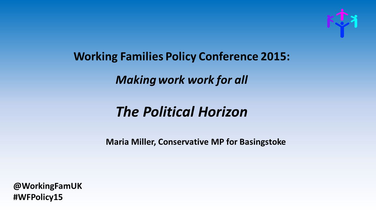 @WorkingFamUK #WFPolicy15 Working Families Policy Conference 2015: Making work work for all The Political Horizon Maria Miller, Conservative MP for Basingstoke
