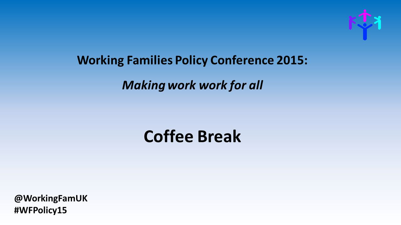 @WorkingFamUK #WFPolicy15 Working Families Policy Conference 2015: Making work work for all Coffee Break