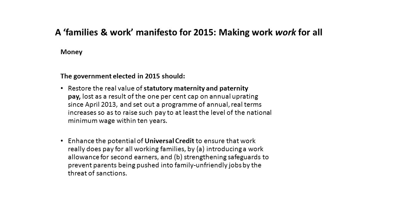 Money The government elected in 2015 should: Restore the real value of statutory maternity and paternity pay, lost as a result of the one per cent cap on annual uprating since April 2013, and set out a programme of annual, real terms increases so as to raise such pay to at least the level of the national minimum wage within ten years.