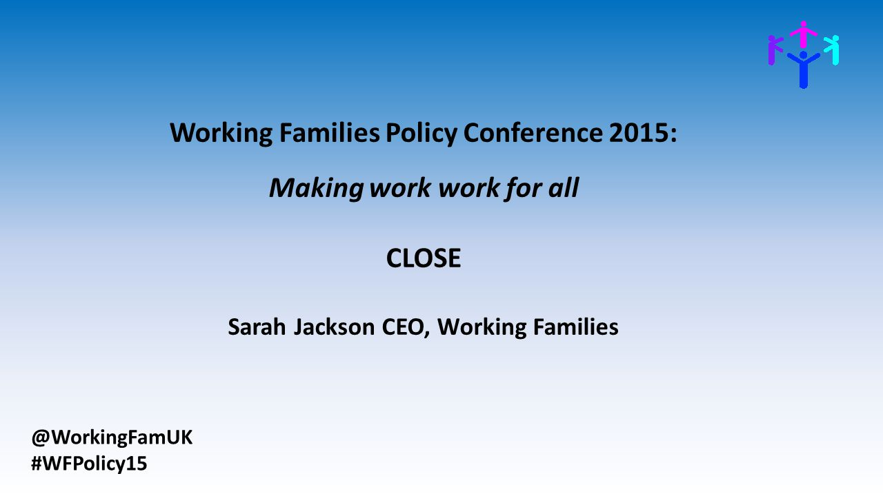@WorkingFamUK #WFPolicy15 Working Families Policy Conference 2015: Making work work for all CLOSE Sarah Jackson CEO, Working Families