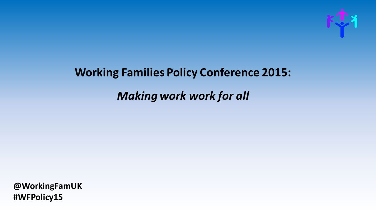 @WorkingFamUK #WFPolicy15 Working Families Policy Conference 2015: Making work work for all