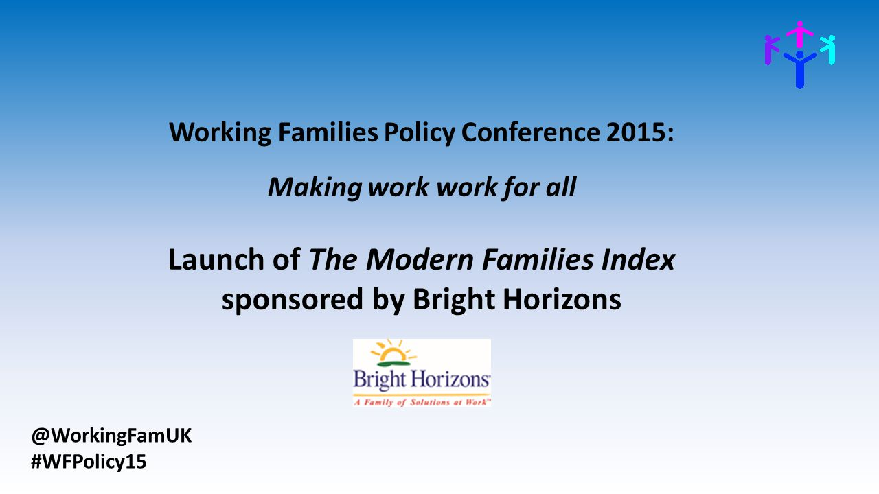 @WorkingFamUK #WFPolicy15 Working Families Policy Conference 2015: Making work work for all Launch of The Modern Families Index sponsored by Bright Horizons