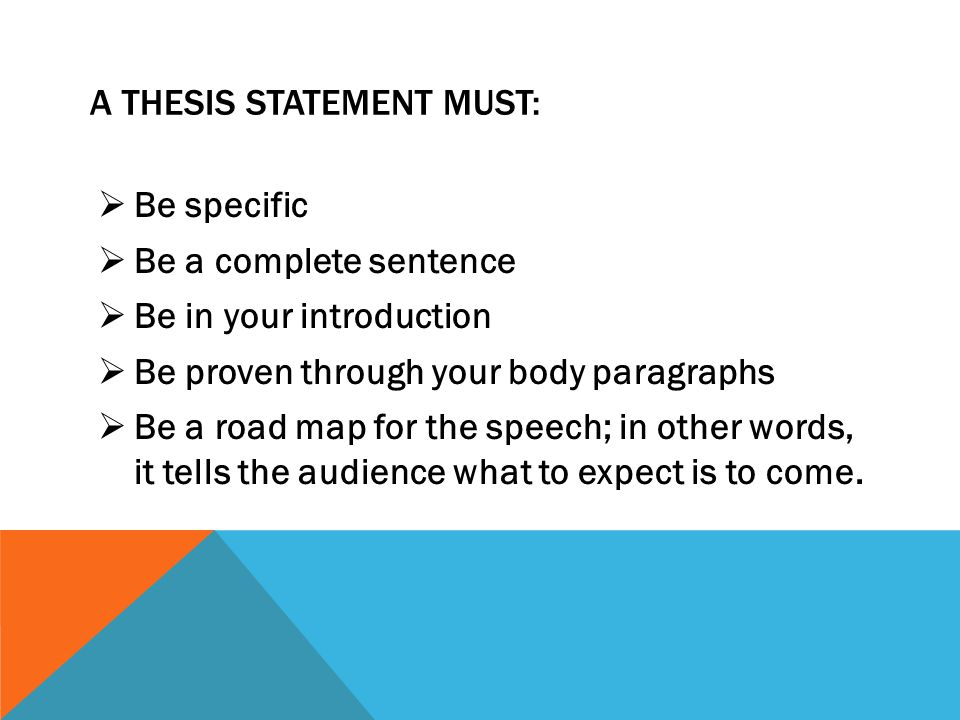 A THESIS STATEMENT MUST:  Be specific  Be a complete sentence  Be in your introduction  Be proven through your body paragraphs  Be a road map for