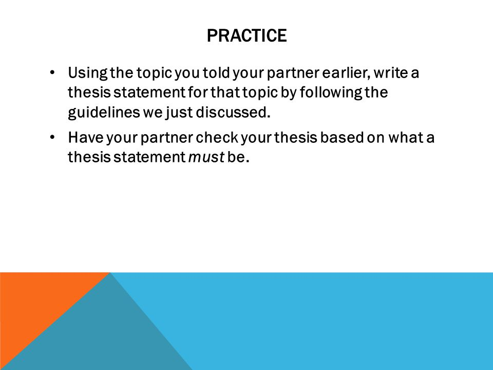 PRACTICE Using the topic you told your partner earlier, write a thesis statement for that topic by following the guidelines we just discussed. Have yo