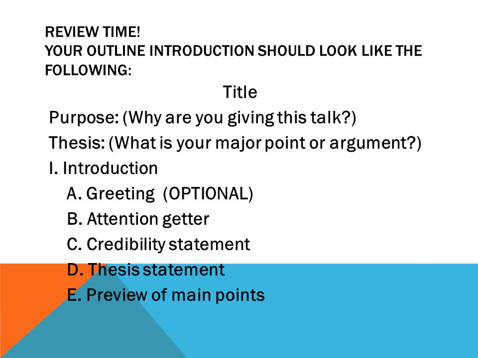 REVIEW TIME! YOUR OUTLINE INTRODUCTION SHOULD LOOK LIKE THE FOLLOWING: Title Purpose: (Why are you giving this talk?) Thesis: (What is your major poin
