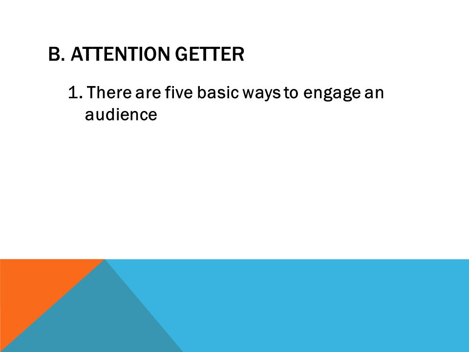 B. ATTENTION GETTER 1. There are five basic ways to engage an audience