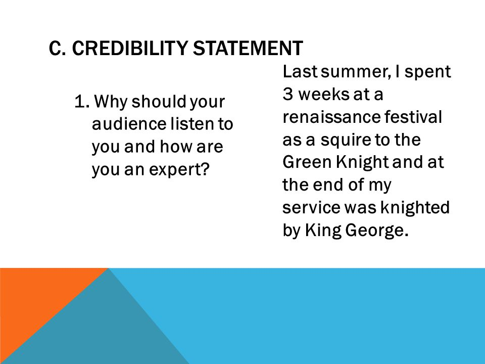 C. CREDIBILITY STATEMENT 1. Why should your audience listen to you and how are you an expert? Last summer, I spent 3 weeks at a renaissance festival a