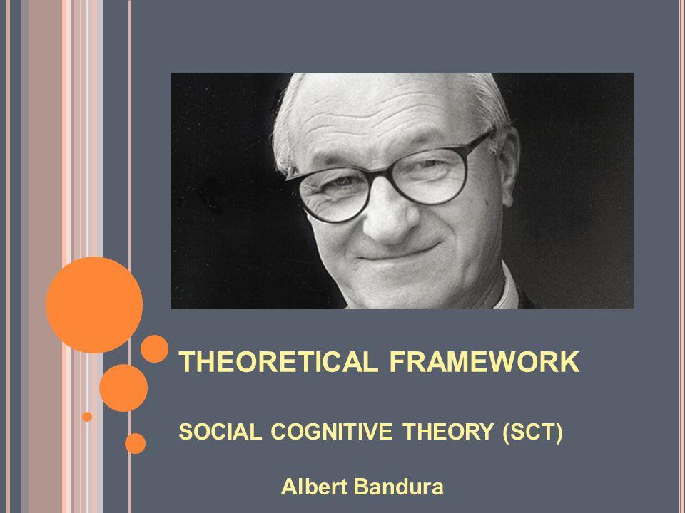 THEORETICAL FRAMEWORK SOCIAL COGNITIVE THEORY (SCT) Albert Bandura
