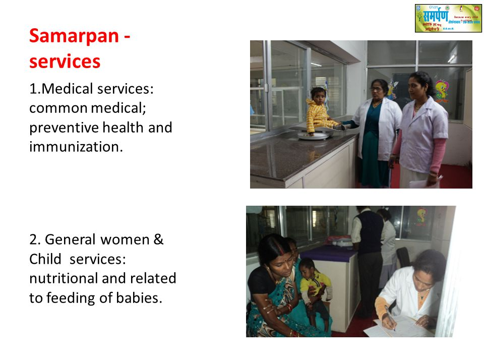 Samarpan - services 1.Medical services: common medical; preventive health and immunization. 2. General women & Child services: nutritional and related