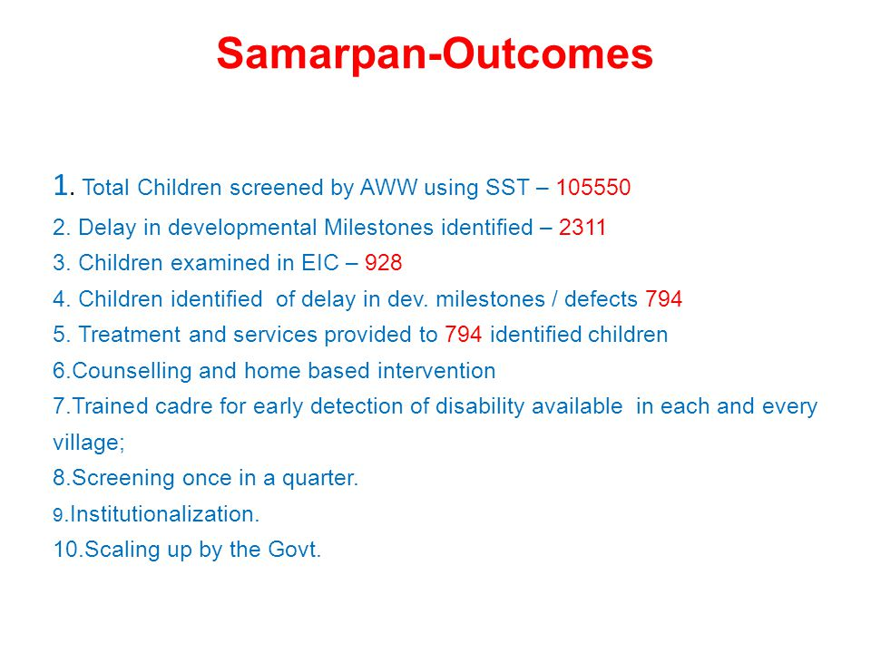 Samarpan-Outcomes 1. Total Children screened by AWW using SST – 105550 2. Delay in developmental Milestones identified – 2311 3. Children examined in