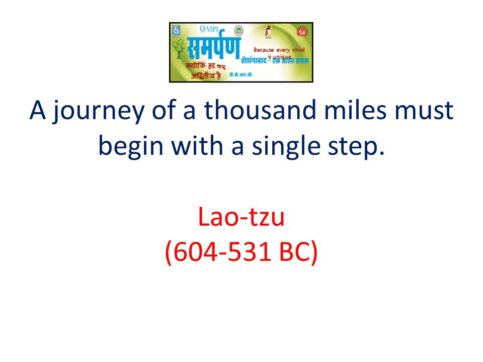 A journey of a thousand miles must begin with a single step. Lao-tzu (604-531 BC)