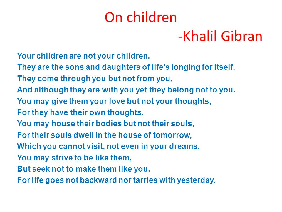 On children -Khalil Gibran Your children are not your children. They are the sons and daughters of life's longing for itself. They come through you bu