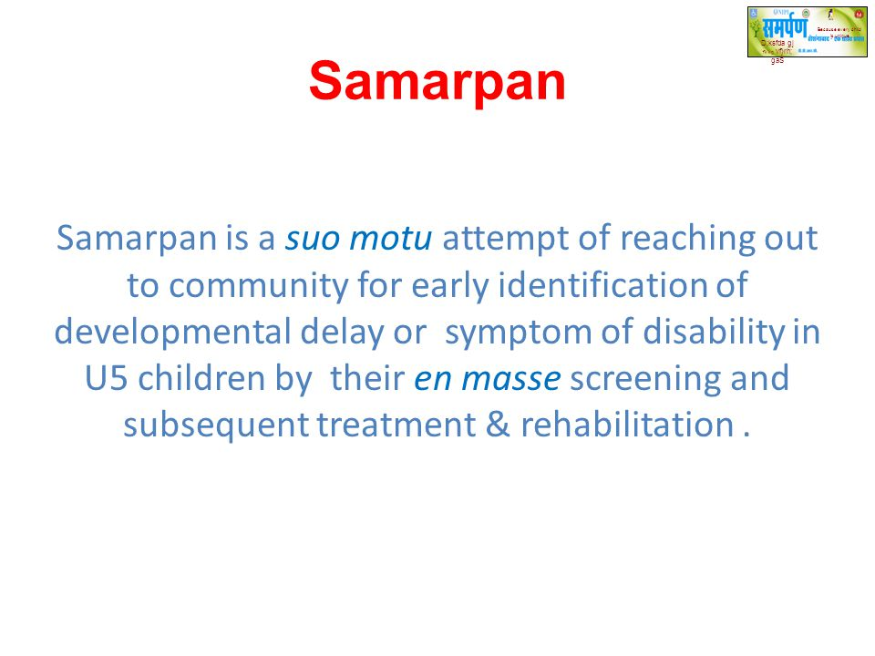 Samarpan Samarpan is a suo motu attempt of reaching out to community for early identification of developmental delay or symptom of disability in U5 ch