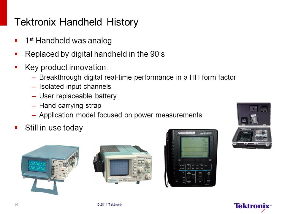 Tektronix Handheld History  1 st Handheld was analog  Replaced by digital handheld in the 90's  Key product innovation: –Breakthrough digital real-time performance in a HH form factor –Isolated input channels –User replaceable battery –Hand carrying strap –Application model focused on power measurements  Still in use today © 2011 Tektronix 14