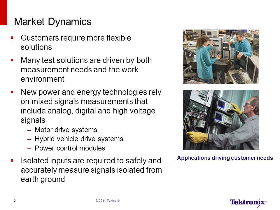 Market Dynamics  Customers require more flexible solutions  Many test solutions are driven by both measurement needs and the work environment  New power and energy technologies rely on mixed signals measurements that include analog, digital and high voltage signals –Motor drive systems –Hybrid vehicle drive systems –Power control modules  Isolated inputs are required to safely and accurately measure signals isolated from earth ground 2 Applications driving customer needs © 2011 Tektronix
