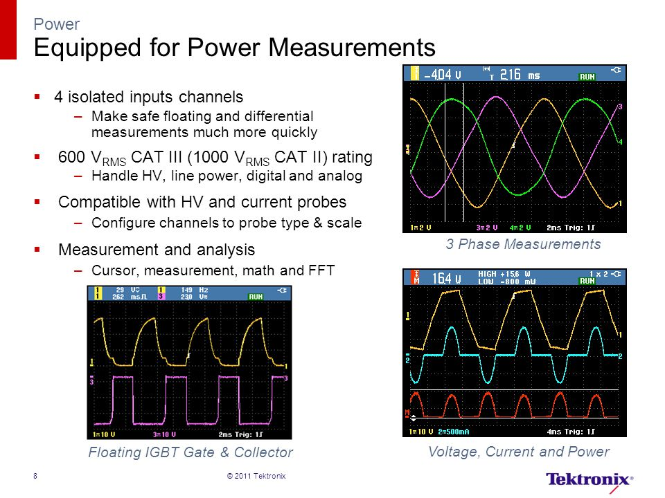 Power Equipped for Power Measurements  4 isolated inputs channels –Make safe floating and differential measurements much more quickly  600 V RMS CAT III (1000 V RMS CAT II) rating –Handle HV, line power, digital and analog  Compatible with HV and current probes –Configure channels to probe type & scale  Measurement and analysis –Cursor, measurement, math and FFT 3 Phase Measurements Voltage, Current and Power Floating IGBT Gate & Collector © 2011 Tektronix8