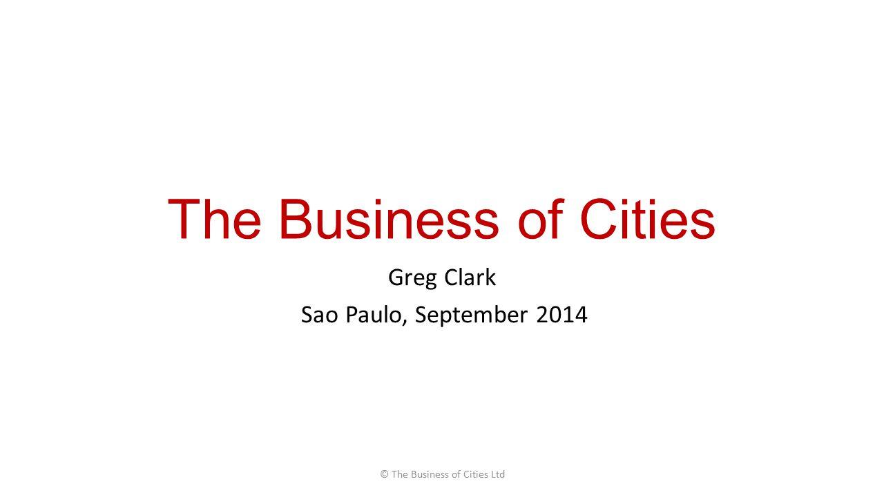 The Business of Cities Greg Clark Sao Paulo, September 2014 © The Business of Cities Ltd