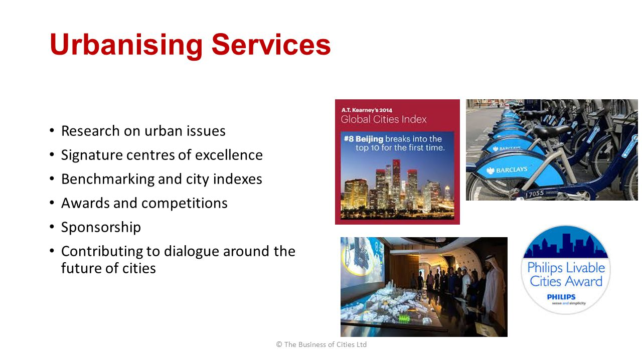 Urbanising Services Research on urban issues Signature centres of excellence Benchmarking and city indexes Awards and competitions Sponsorship Contributing to dialogue around the future of cities © The Business of Cities Ltd
