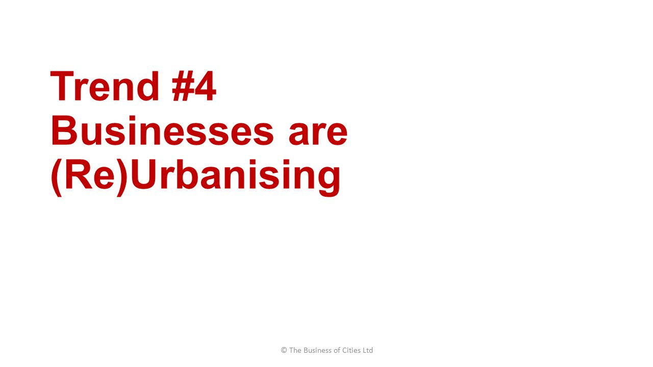 Trend #4 Businesses are (Re)Urbanising © The Business of Cities Ltd