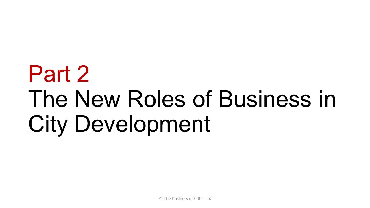 Part 2 The New Roles of Business in City Development © The Business of Cities Ltd
