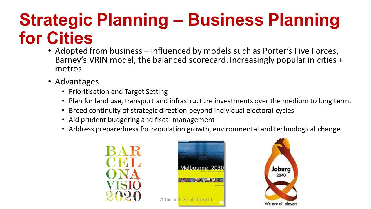 Strategic Planning – Business Planning for Cities Adopted from business – influenced by models such as Porter's Five Forces, Barney's VRIN model, the balanced scorecard.