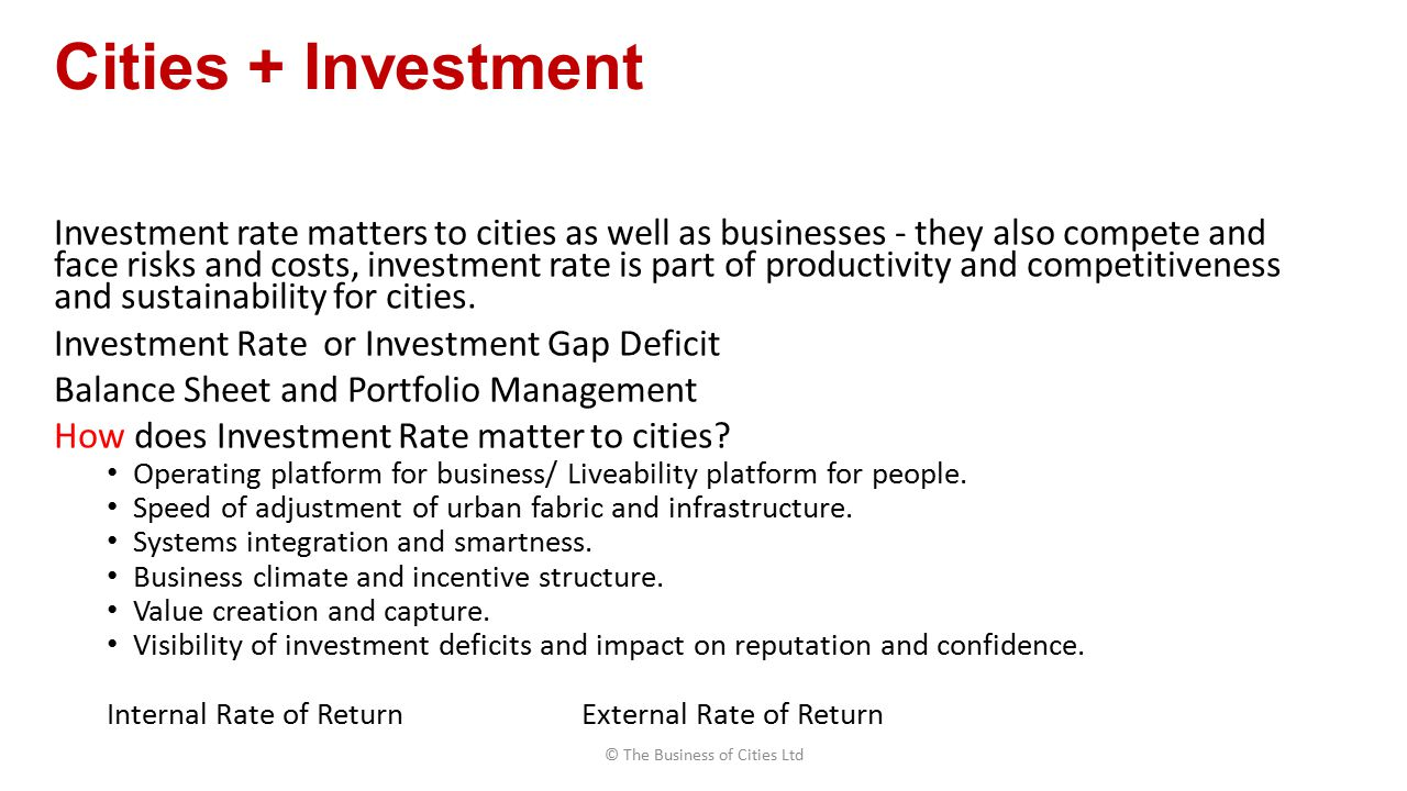 Cities + Investment Investment rate matters to cities as well as businesses - they also compete and face risks and costs, investment rate is part of productivity and competitiveness and sustainability for cities.