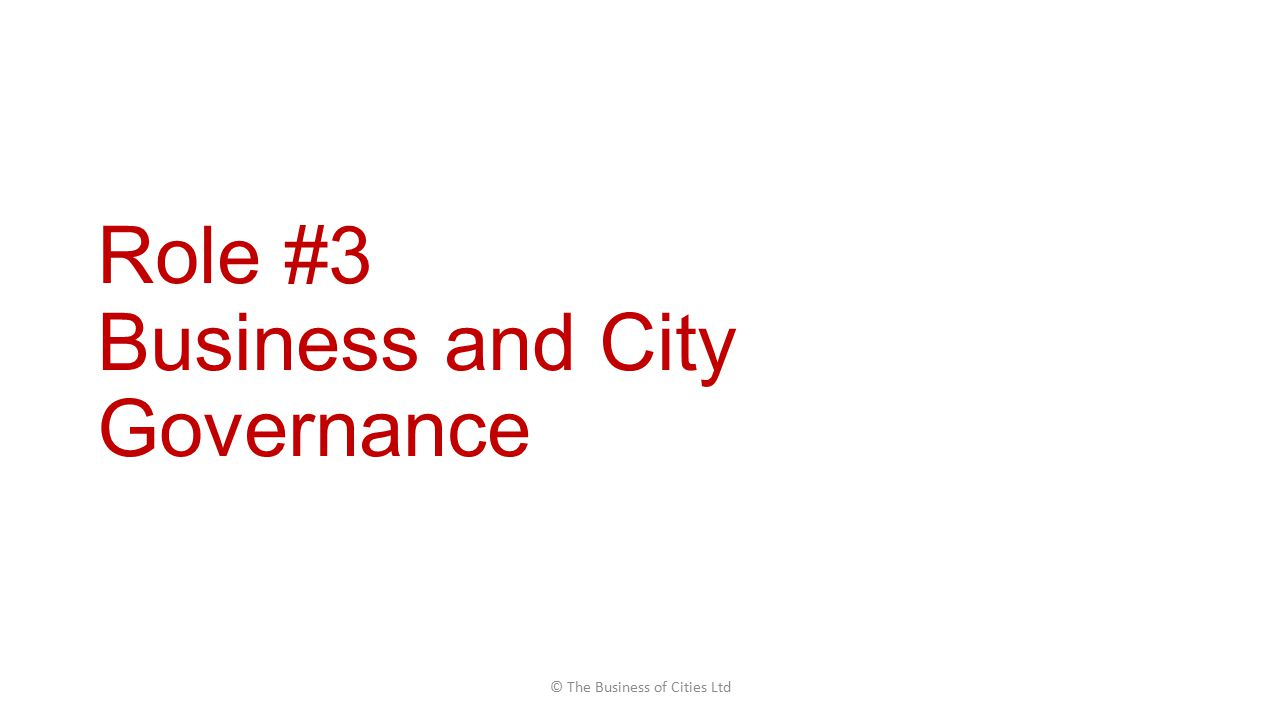 Role #3 Business and City Governance © The Business of Cities Ltd