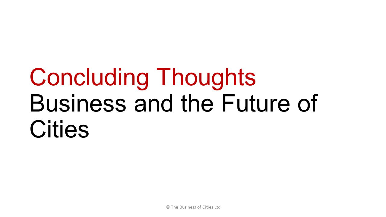 Concluding Thoughts Business and the Future of Cities © The Business of Cities Ltd