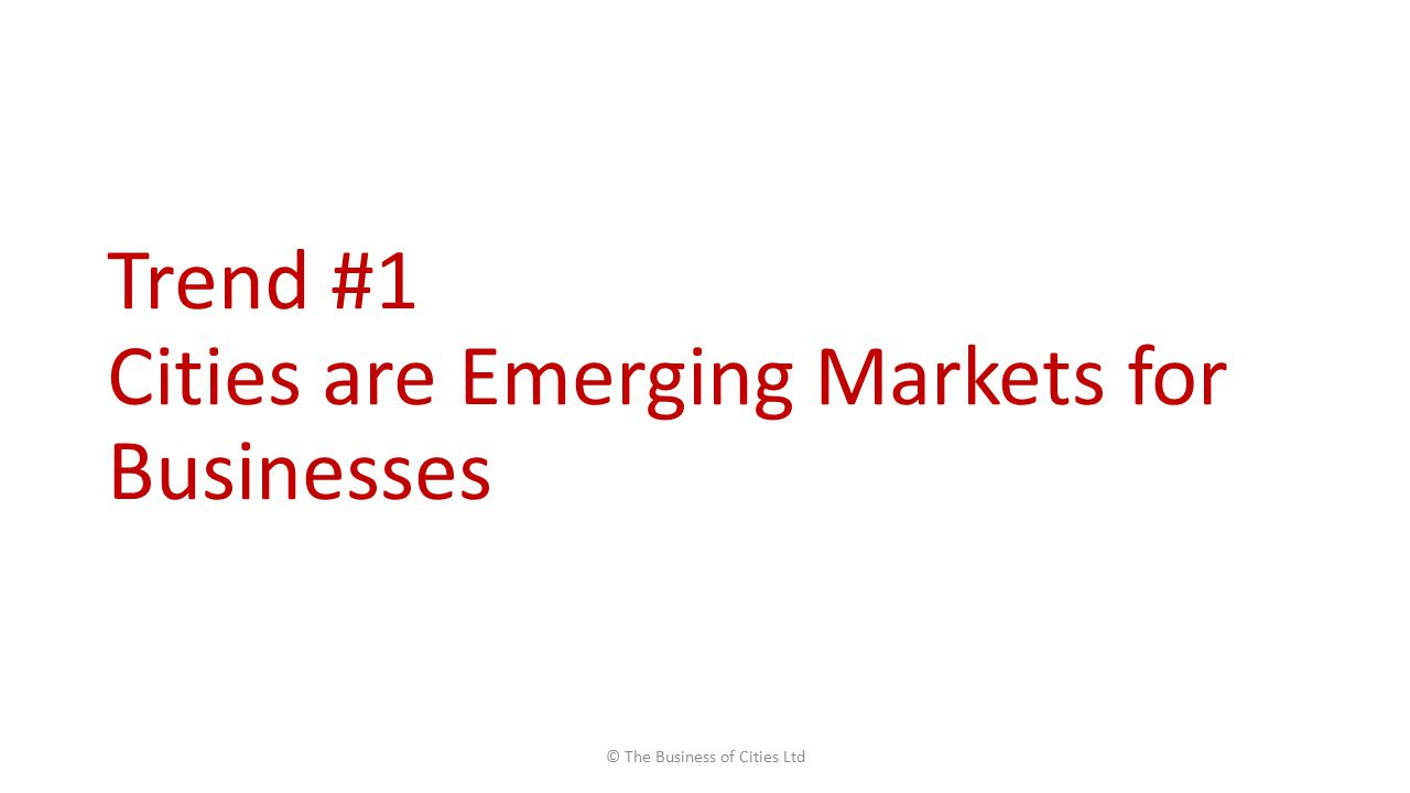 Trend #1 Cities are Emerging Markets for Businesses © The Business of Cities Ltd