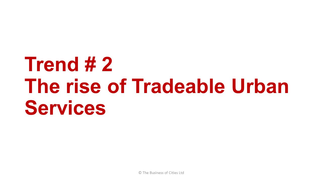 Trend # 2 The rise of Tradeable Urban Services © The Business of Cities Ltd