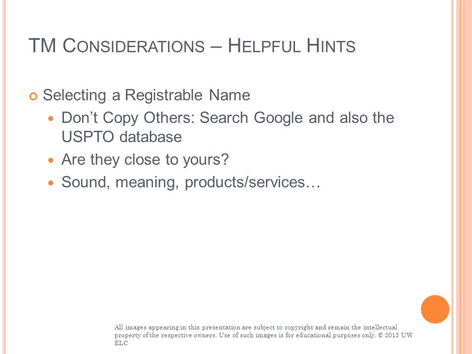 TM C ONSIDERATIONS – H ELPFUL H INTS Selecting a Registrable Name Don't Copy Others: Search Google and also the USPTO database Are they close to yours.