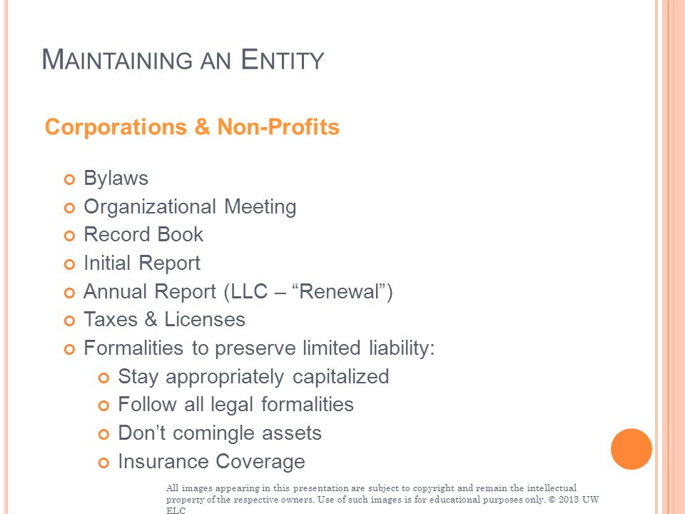 M AINTAINING AN E NTITY Bylaws Organizational Meeting Record Book Initial Report Annual Report (LLC – Renewal ) Taxes & Licenses Formalities to preserve limited liability: Stay appropriately capitalized Follow all legal formalities Don't comingle assets Insurance Coverage Corporations & Non-Profits All images appearing in this presentation are subject to copyright and remain the intellectual property of the respective owners.