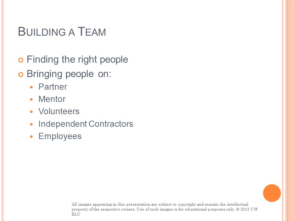 B UILDING A T EAM Finding the right people Bringing people on: Partner Mentor Volunteers Independent Contractors Employees All images appearing in this presentation are subject to copyright and remain the intellectual property of the respective owners.