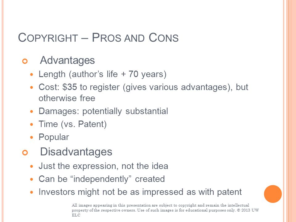 C OPYRIGHT – P ROS AND C ONS Advantages Length (author's life + 70 years) Cost: $35 to register (gives various advantages), but otherwise free Damages: potentially substantial Time (vs.