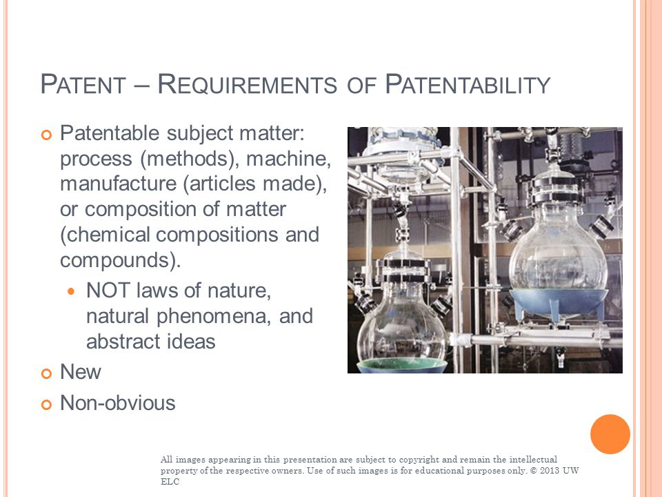 P ATENT – R EQUIREMENTS OF P ATENTABILITY Patentable subject matter: process (methods), machine, manufacture (articles made), or composition of matter (chemical compositions and compounds).