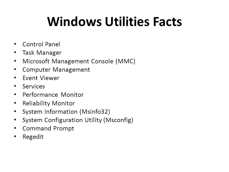 Windows Utilities Facts Control Panel Task Manager Microsoft Management Console (MMC) Computer Management Event Viewer Services Performance Monitor Reliability Monitor System Information (Msinfo32) System Configuration Utility (Msconfig) Command Prompt Regedit