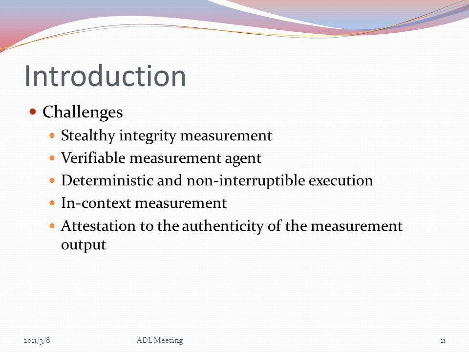 Introduction Challenges Stealthy integrity measurement Verifiable measurement agent Deterministic and non-interruptible execution In-context measureme