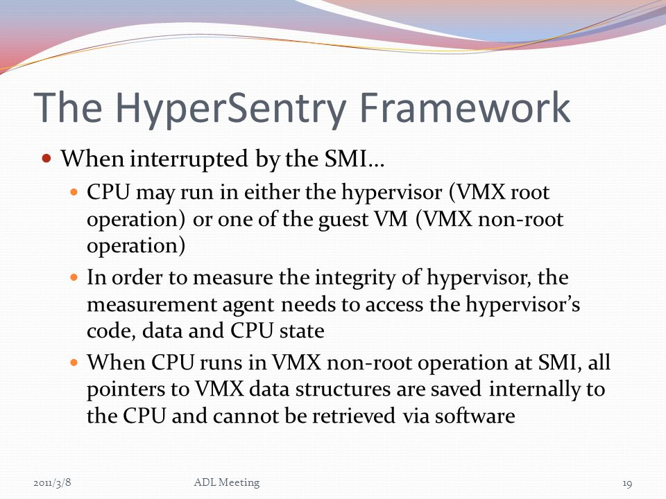 The HyperSentry Framework When interrupted by the SMI… CPU may run in either the hypervisor (VMX root operation) or one of the guest VM (VMX non-root