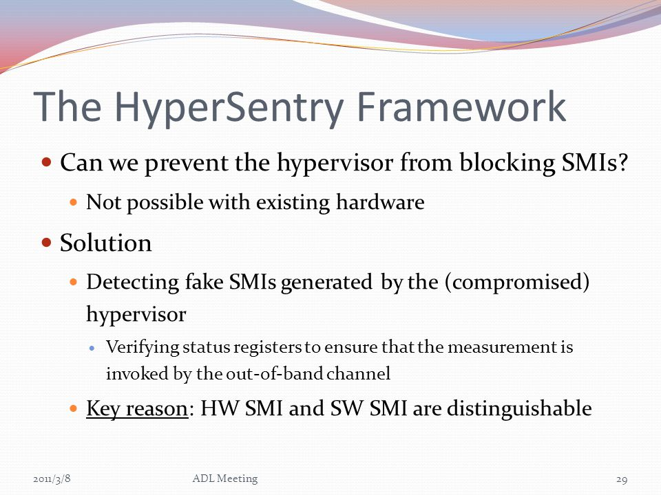 The HyperSentry Framework Can we prevent the hypervisor from blocking SMIs? Not possible with existing hardware Solution Detecting fake SMIs generated